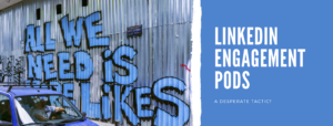 LinkedIn Engagement Pods - Are They A Desparate Or Clever Tactic?