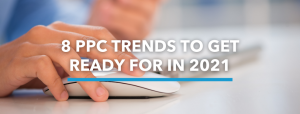 8 PPC Trends to Get Ready for in 2021